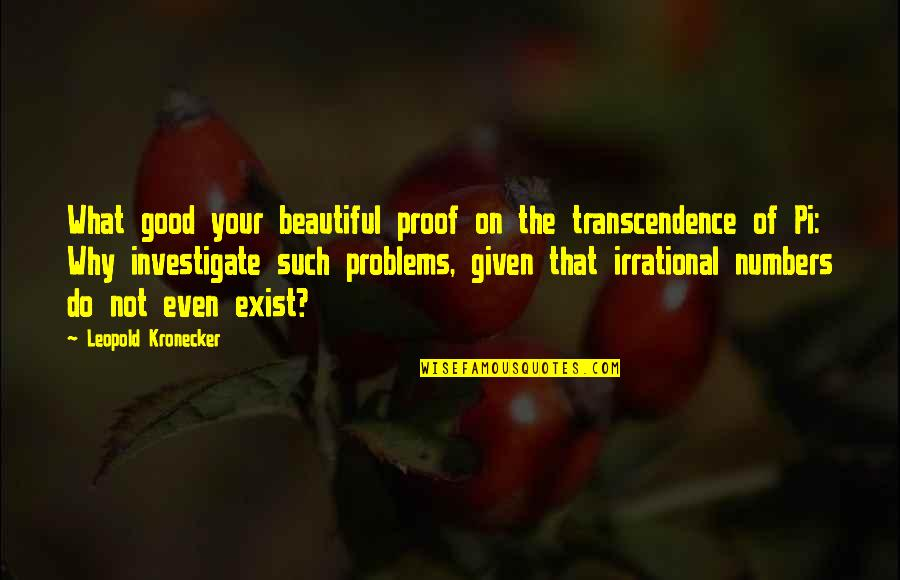 Leopold Kronecker Quotes By Leopold Kronecker: What good your beautiful proof on the transcendence