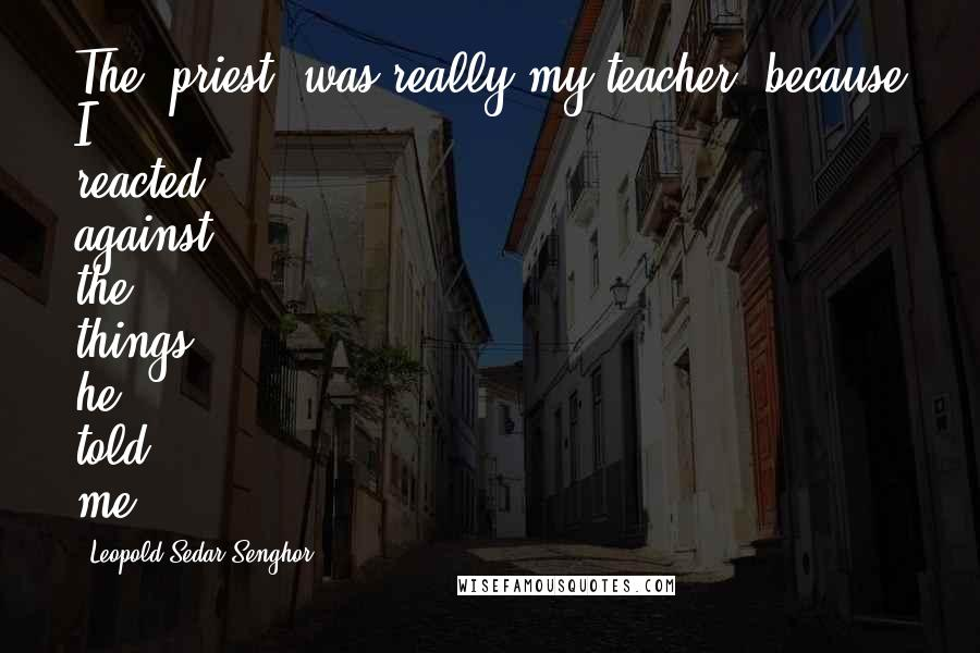 Leopold Sedar Senghor quotes: The [priest] was really my teacher, because I reacted against the things he told me.