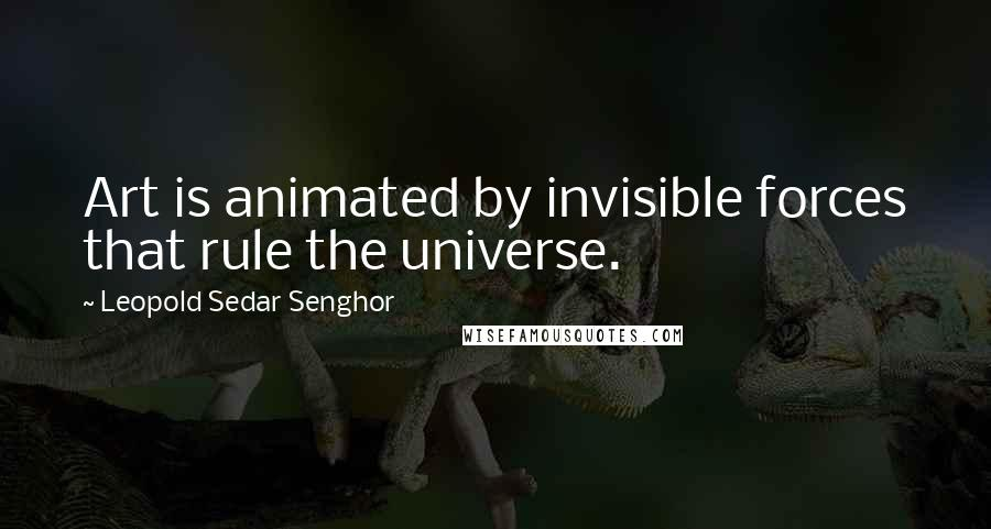 Leopold Sedar Senghor quotes: Art is animated by invisible forces that rule the universe.