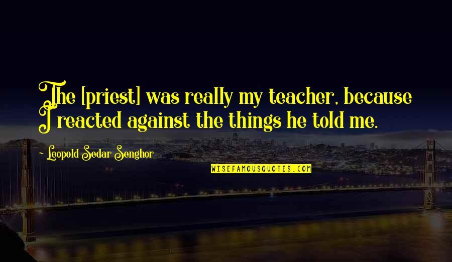 Leopold Sedar Senghor Quotes By Leopold Sedar Senghor: The [priest] was really my teacher, because I