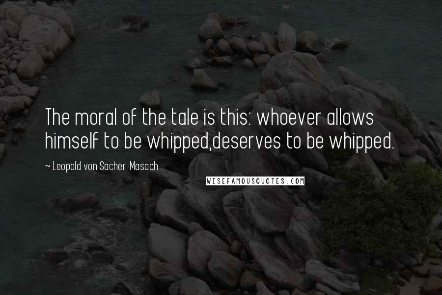 Leopold Von Sacher-Masoch quotes: The moral of the tale is this: whoever allows himself to be whipped,deserves to be whipped.