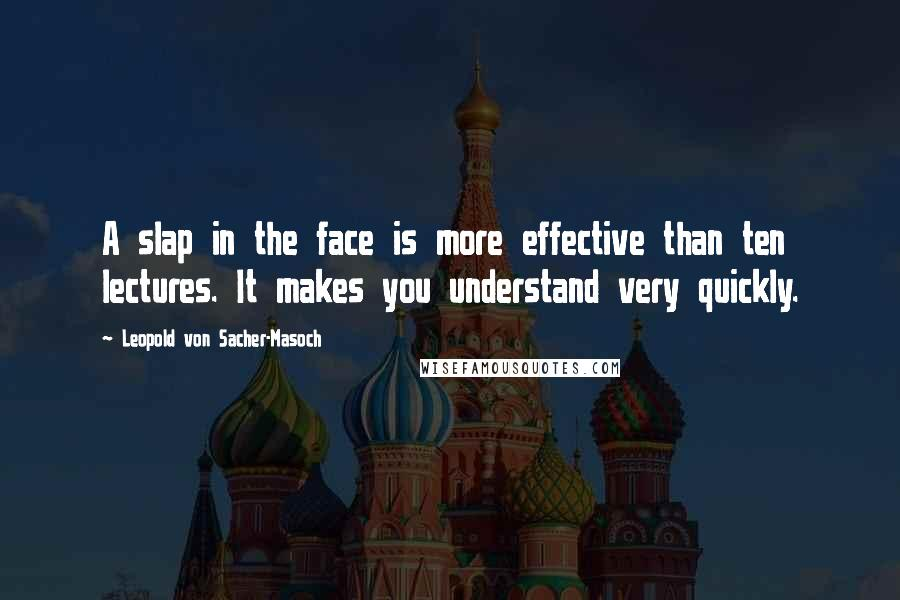 Leopold Von Sacher-Masoch quotes: A slap in the face is more effective than ten lectures. It makes you understand very quickly.