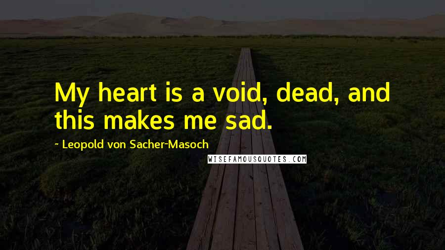 Leopold Von Sacher-Masoch quotes: My heart is a void, dead, and this makes me sad.