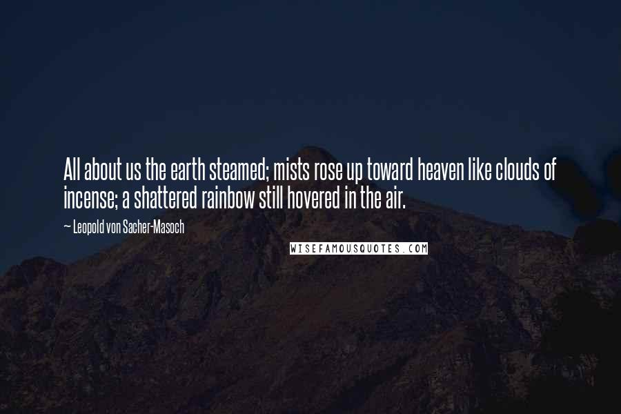 Leopold Von Sacher-Masoch quotes: All about us the earth steamed; mists rose up toward heaven like clouds of incense; a shattered rainbow still hovered in the air.