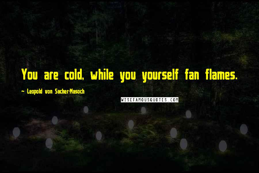 Leopold Von Sacher-Masoch quotes: You are cold, while you yourself fan flames.