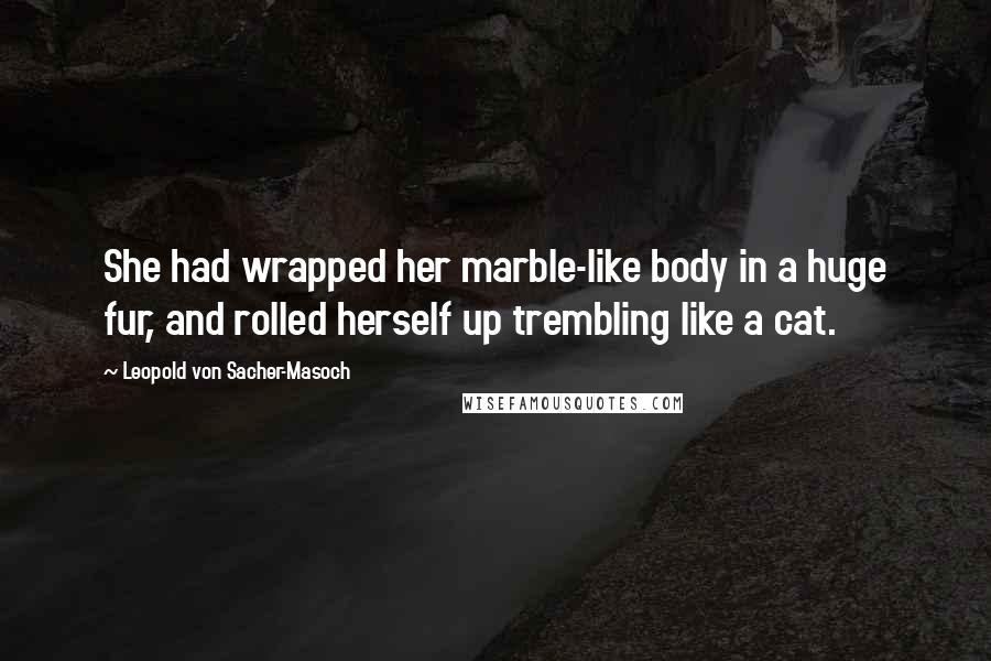 Leopold Von Sacher-Masoch quotes: She had wrapped her marble-like body in a huge fur, and rolled herself up trembling like a cat.
