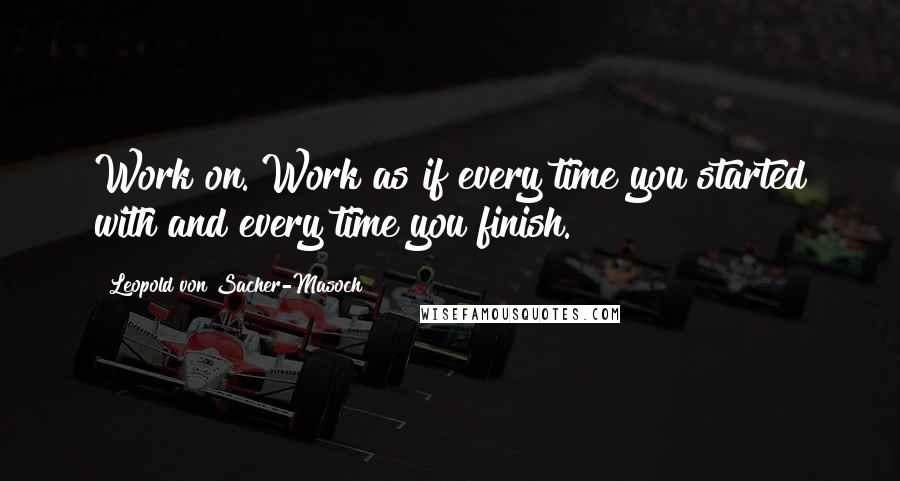 Leopold Von Sacher-Masoch quotes: Work on. Work as if every time you started with and every time you finish.