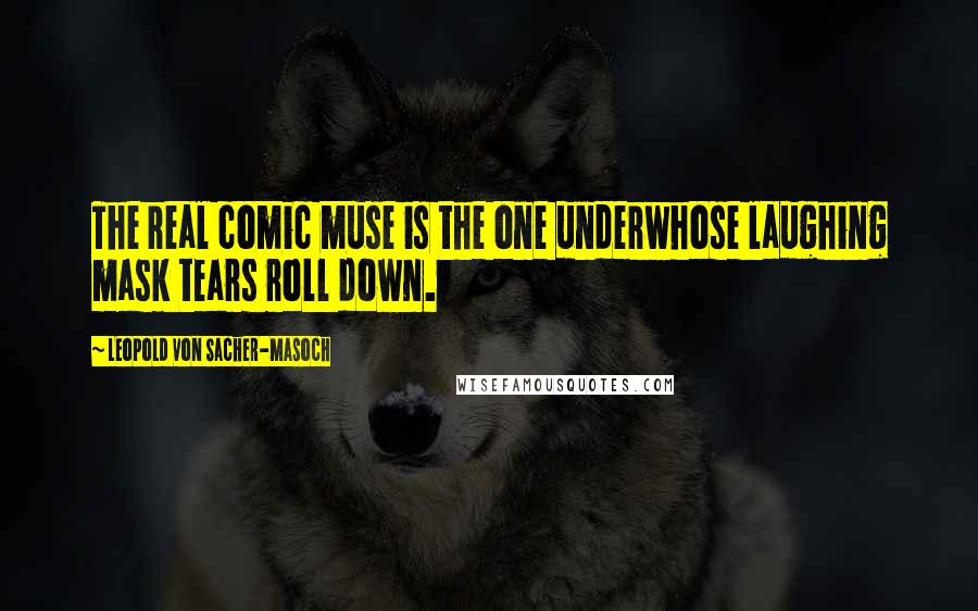 Leopold Von Sacher-Masoch quotes: The real comic muse is the one underwhose laughing mask tears roll down.