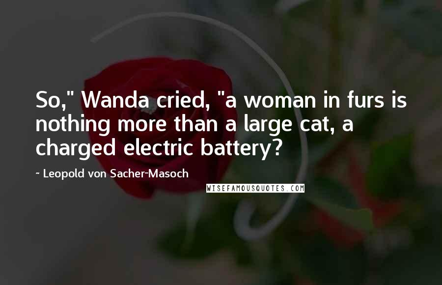 "Leopold Von Sacher-Masoch quotes: So,"" Wanda cried, ""a woman in furs is nothing more than a large cat, a charged electric battery?"