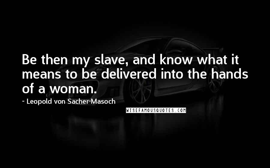 Leopold Von Sacher-Masoch quotes: Be then my slave, and know what it means to be delivered into the hands of a woman.