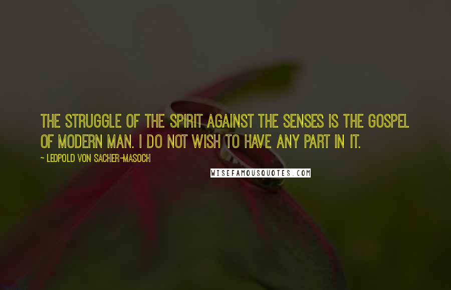 Leopold Von Sacher-Masoch quotes: The struggle of the spirit against the senses is the gospel of modern man. I do not wish to have any part in it.