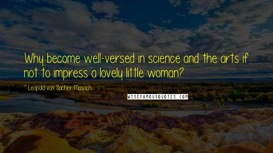 Leopold Von Sacher-Masoch quotes: Why become well-versed in science and the arts if not to impress a lovely little woman?