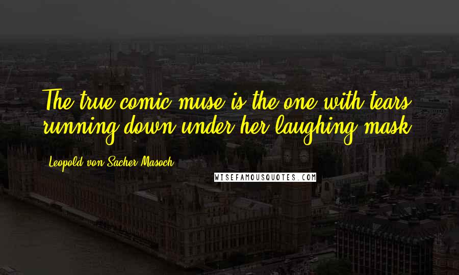 Leopold Von Sacher-Masoch quotes: The true comic muse is the one with tears running down under her laughing mask.