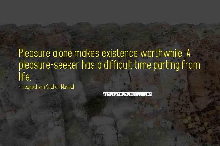 Leopold Von Sacher-Masoch quotes: Pleasure alone makes existence worthwhile. A pleasure-seeker has a difficult time parting from life.