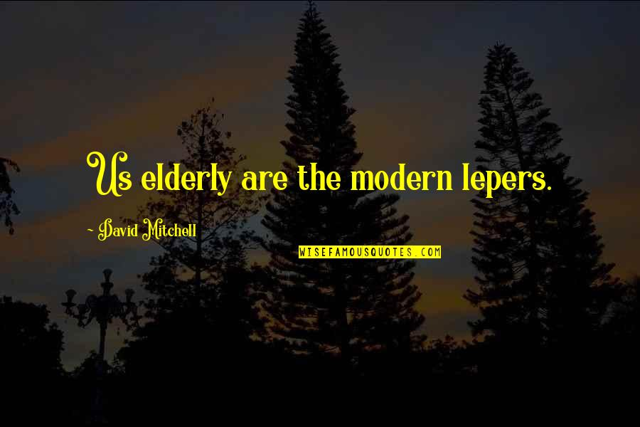 Lepers Quotes By David Mitchell: Us elderly are the modern lepers.