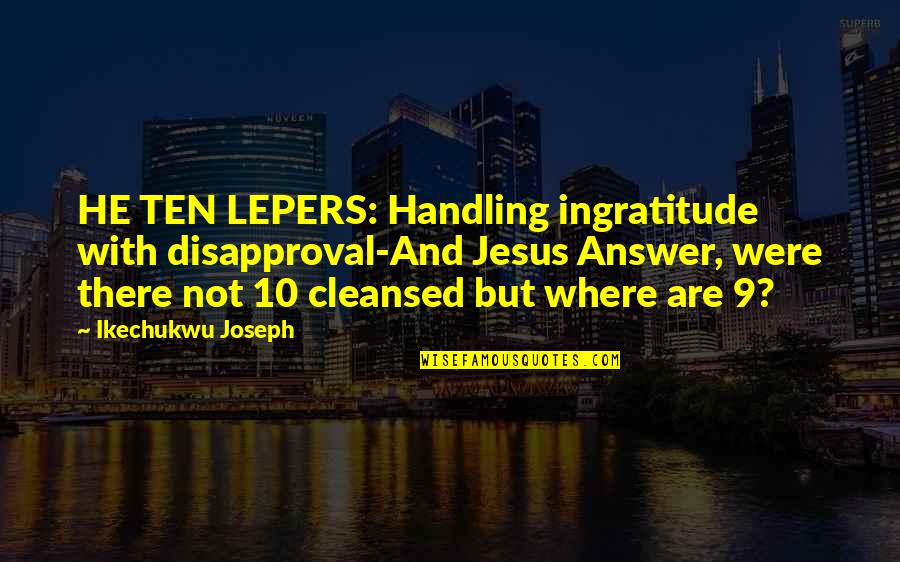 Lepers Quotes By Ikechukwu Joseph: HE TEN LEPERS: Handling ingratitude with disapproval-And Jesus
