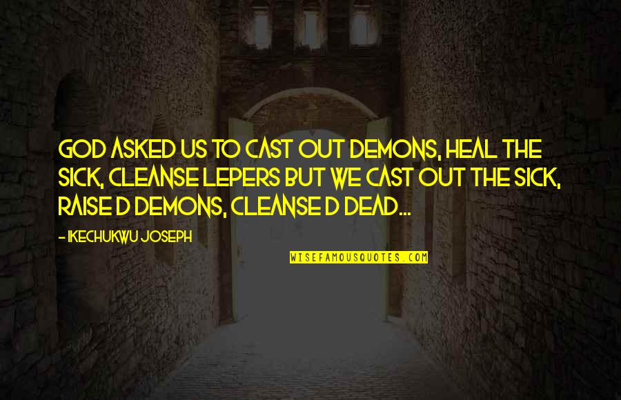 Lepers Quotes By Ikechukwu Joseph: God asked us to cast out demons, heal