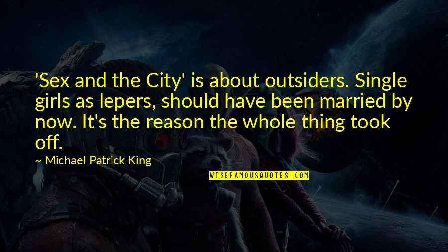 Lepers Quotes By Michael Patrick King: 'Sex and the City' is about outsiders. Single