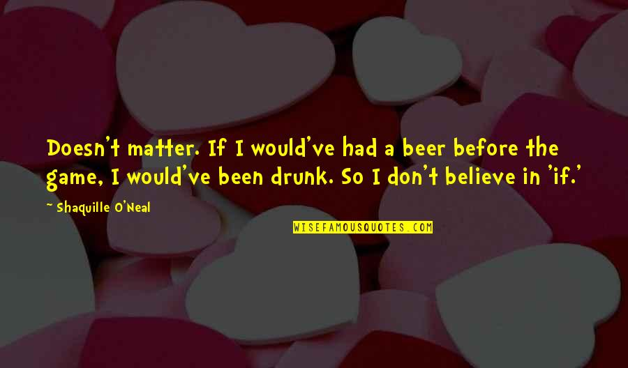 Lepers Quotes By Shaquille O'Neal: Doesn't matter. If I would've had a beer
