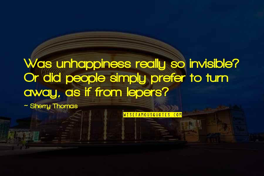 Lepers Quotes By Sherry Thomas: Was unhappiness really so invisible? Or did people