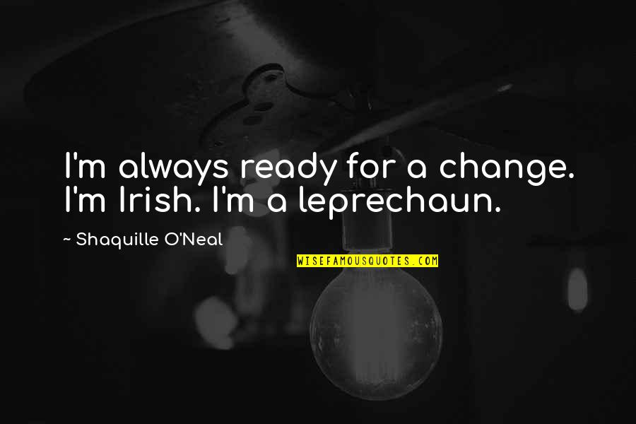 Leprechaun 3 Quotes By Shaquille O'Neal: I'm always ready for a change. I'm Irish.