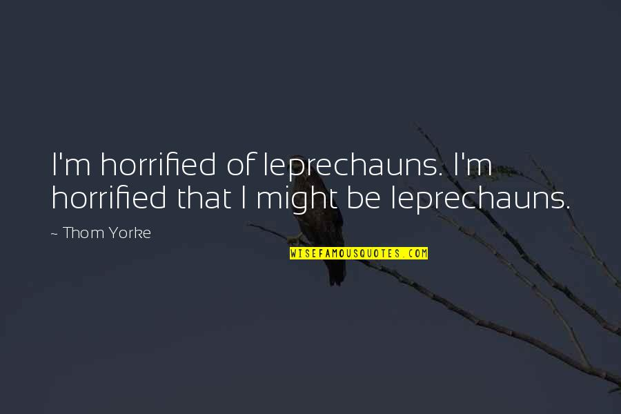 Leprechaun 3 Quotes By Thom Yorke: I'm horrified of leprechauns. I'm horrified that I