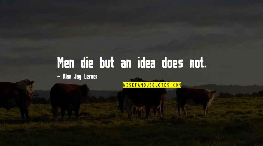 Lerner's Quotes By Alan Jay Lerner: Men die but an idea does not.