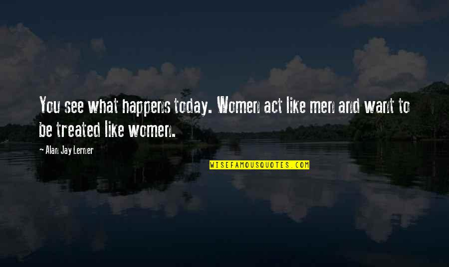 Lerner's Quotes By Alan Jay Lerner: You see what happens today. Women act like