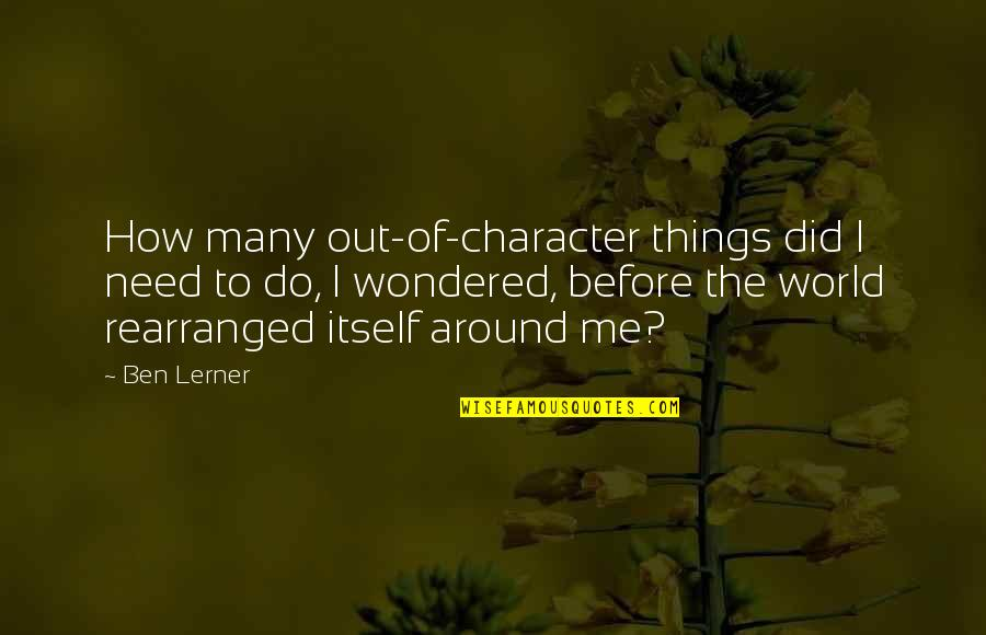 Lerner's Quotes By Ben Lerner: How many out-of-character things did I need to