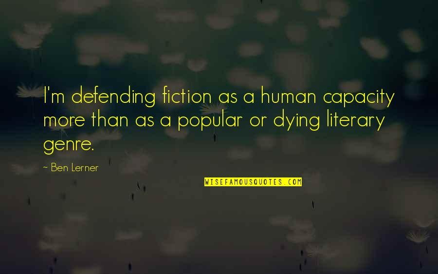 Lerner's Quotes By Ben Lerner: I'm defending fiction as a human capacity more