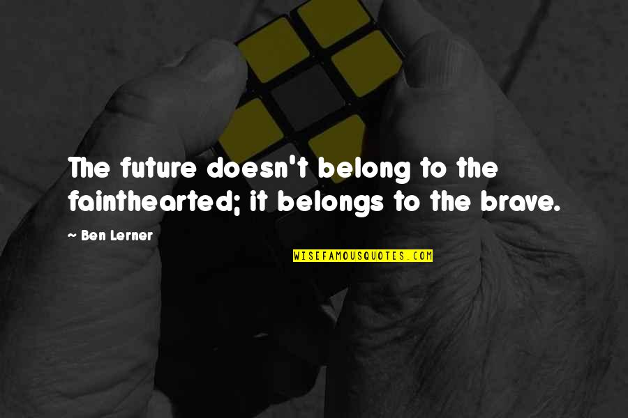 Lerner's Quotes By Ben Lerner: The future doesn't belong to the fainthearted; it