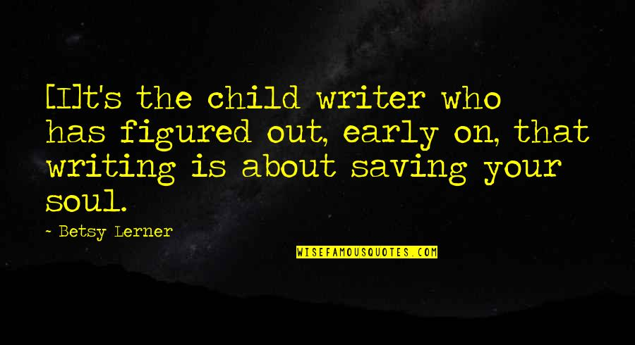 Lerner's Quotes By Betsy Lerner: [I]t's the child writer who has figured out,
