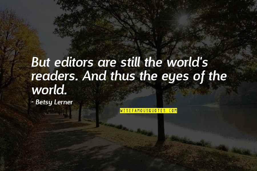 Lerner's Quotes By Betsy Lerner: But editors are still the world's readers. And
