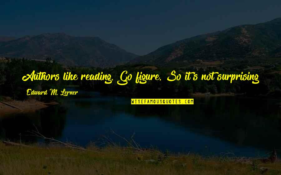 Lerner's Quotes By Edward M. Lerner: Authors like reading. Go figure. So it's not