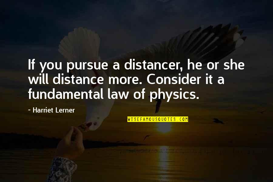 Lerner's Quotes By Harriet Lerner: If you pursue a distancer, he or she
