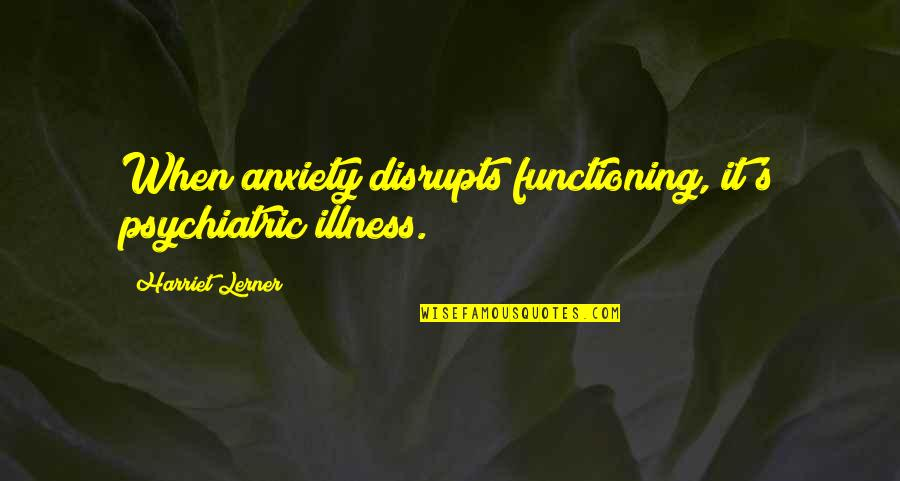 Lerner's Quotes By Harriet Lerner: When anxiety disrupts functioning, it's psychiatric illness.