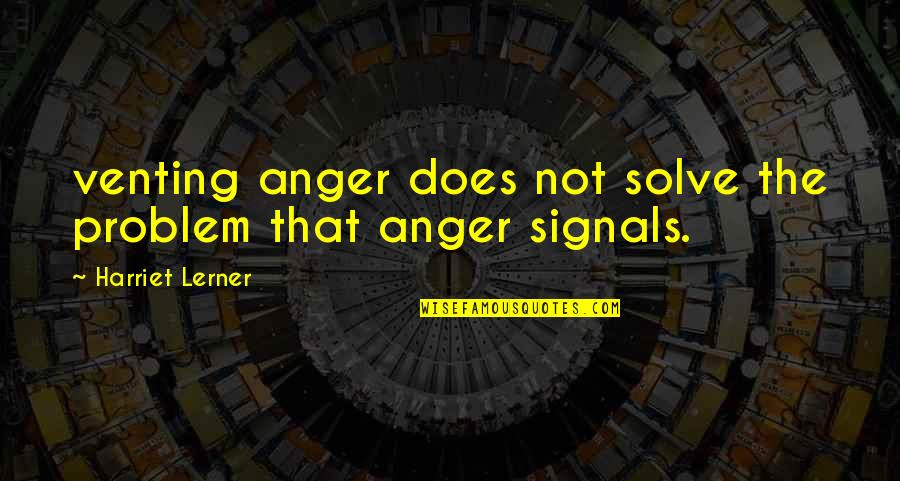 Lerner's Quotes By Harriet Lerner: venting anger does not solve the problem that