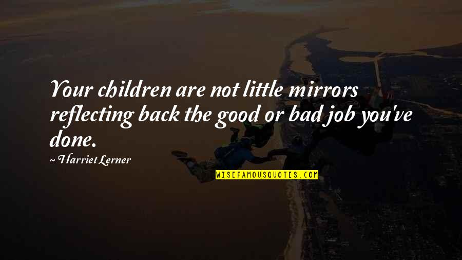 Lerner's Quotes By Harriet Lerner: Your children are not little mirrors reflecting back