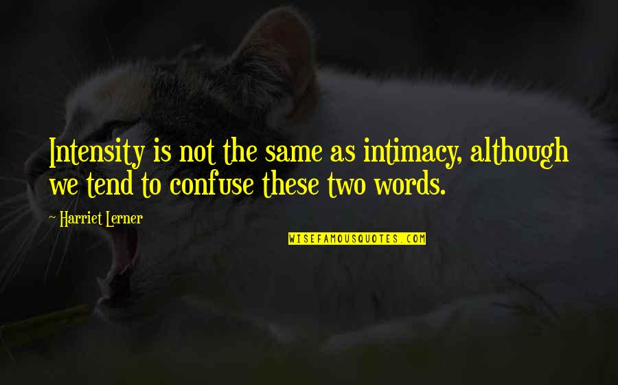 Lerner's Quotes By Harriet Lerner: Intensity is not the same as intimacy, although