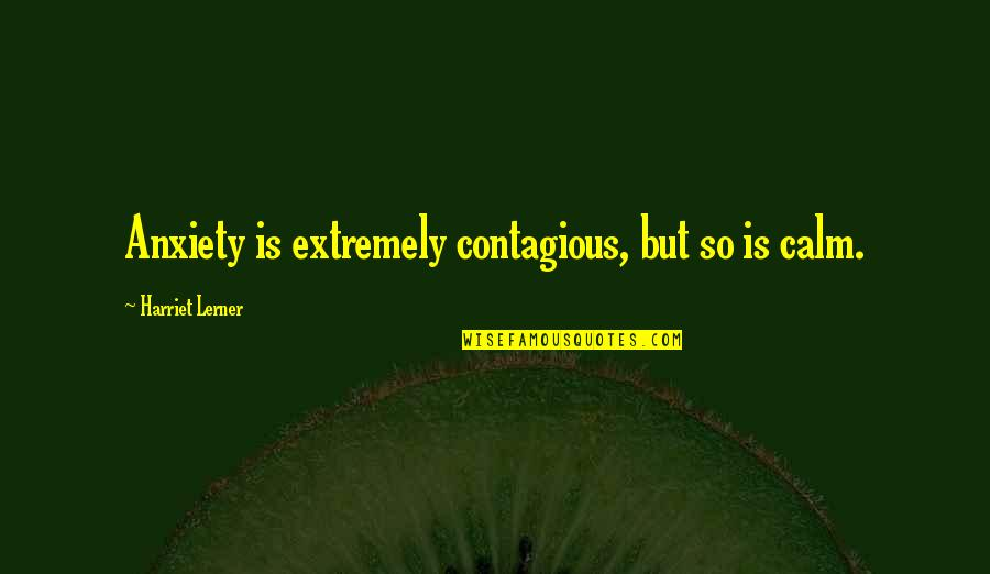 Lerner's Quotes By Harriet Lerner: Anxiety is extremely contagious, but so is calm.