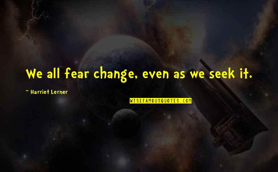 Lerner's Quotes By Harriet Lerner: We all fear change, even as we seek