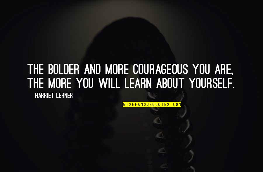 Lerner's Quotes By Harriet Lerner: The bolder and more courageous you are, the