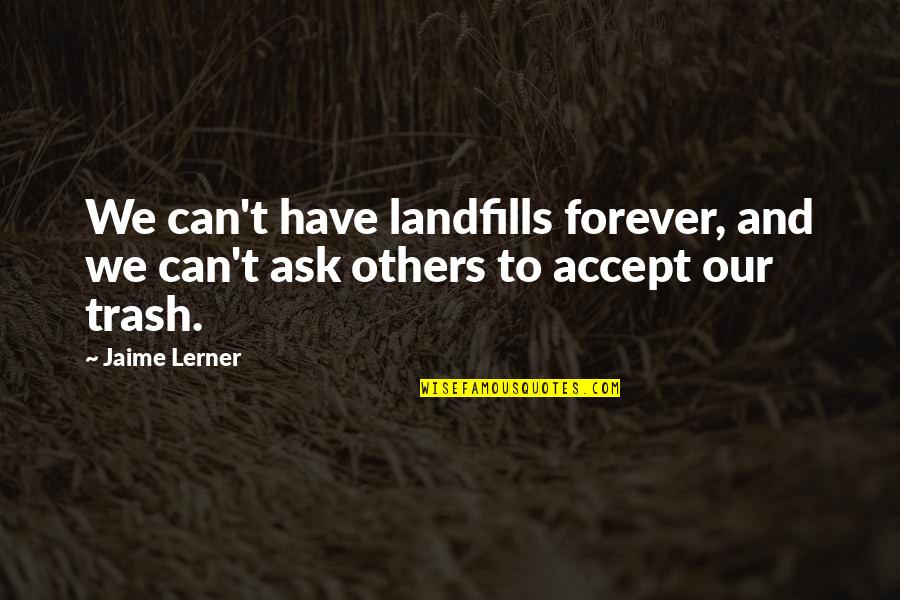 Lerner's Quotes By Jaime Lerner: We can't have landfills forever, and we can't