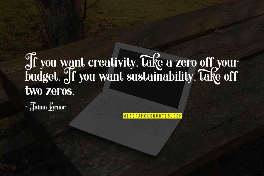 Lerner's Quotes By Jaime Lerner: If you want creativity, take a zero off