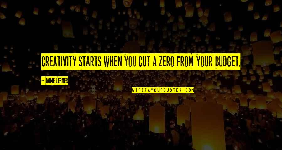 Lerner's Quotes By Jaime Lerner: Creativity starts when you cut a zero from