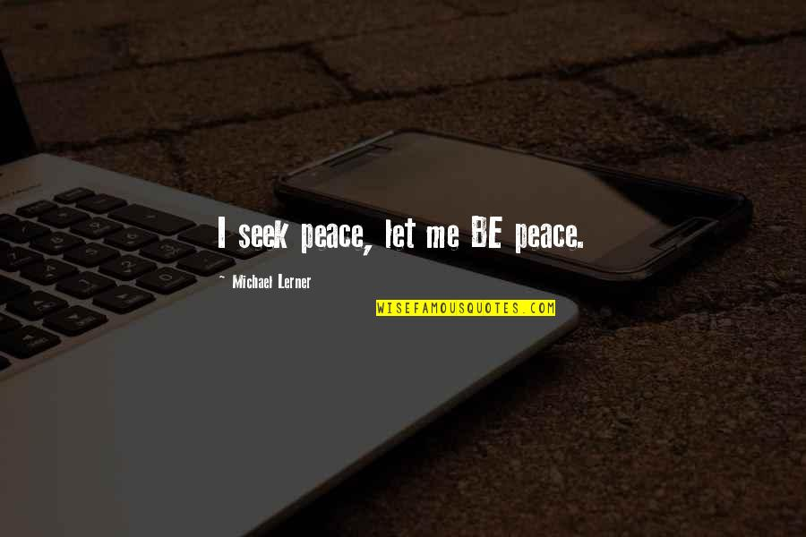 Lerner's Quotes By Michael Lerner: I seek peace, let me BE peace.