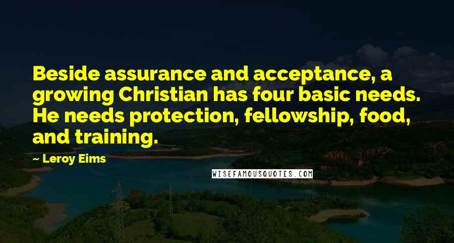 Leroy Eims quotes: Beside assurance and acceptance, a growing Christian has four basic needs. He needs protection, fellowship, food, and training.