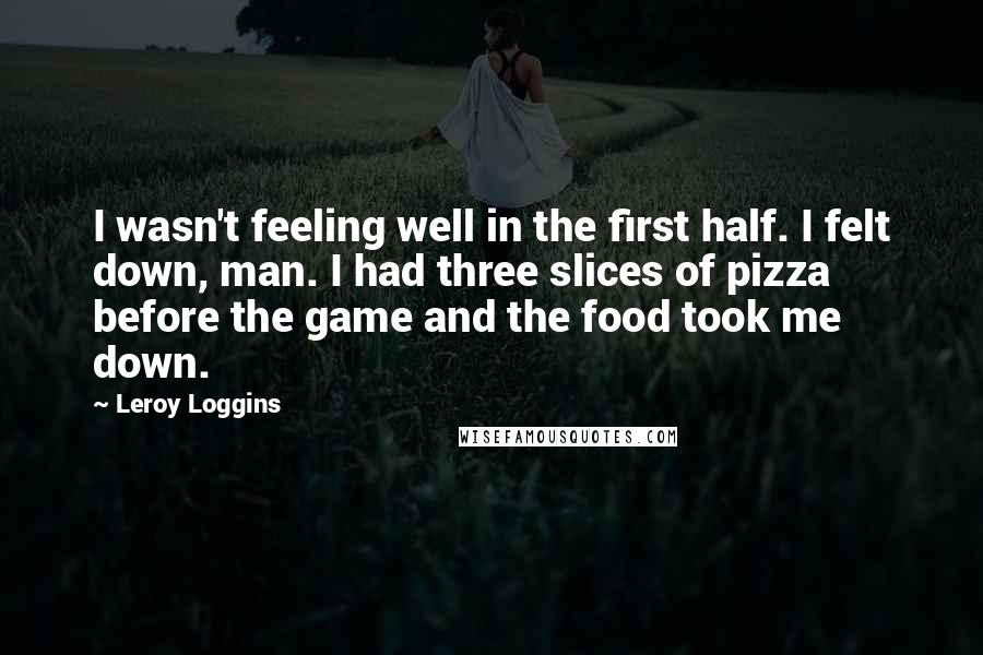 Leroy Loggins quotes: I wasn't feeling well in the first half. I felt down, man. I had three slices of pizza before the game and the food took me down.
