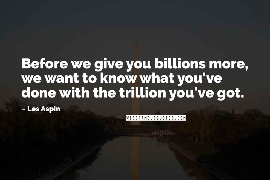 Les Aspin quotes: Before we give you billions more, we want to know what you've done with the trillion you've got.