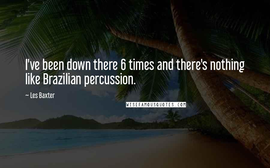 Les Baxter quotes: I've been down there 6 times and there's nothing like Brazilian percussion.